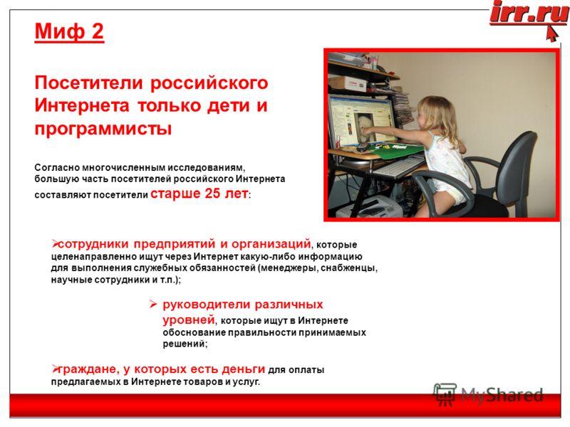 Миф 2 Посетители российского Интернета только дети и программисты Согласно многочисленным исследованиям, большую часть посетителей российского Интернета составляют посетители старше 25 лет : сотрудники предприятий и организаций, которые целенаправлен