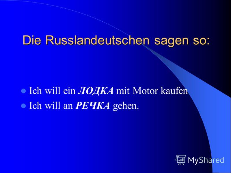 Die Russlandeutschen sagen so: Ich will ein ЛОДКА mit Motor kaufen Ich will an РЕЧКА gehen.