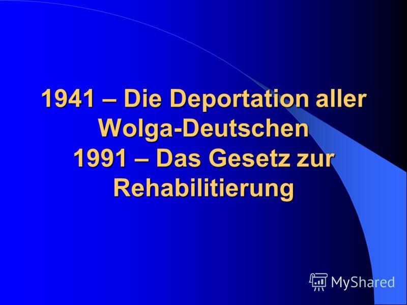 1941 – Die Deportation aller Wolga-Deutschen 1991 – Das Gesetz zur Rehabilitierung