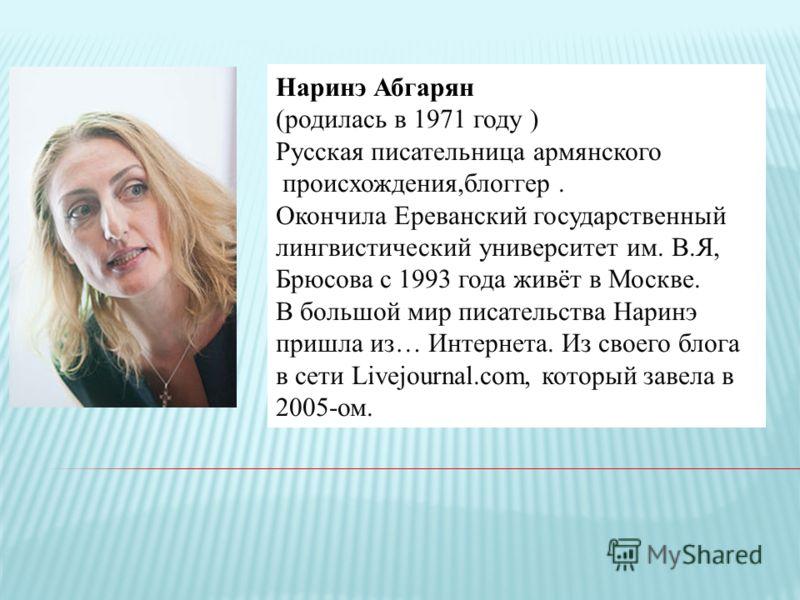 Наринэ Абгарян (родилась в 1971 году ) Русская писательница армянского происхождения,блоггер. Окончила Ереванский государственный лингвистический университет им. В.Я, Брюсова с 1993 года живёт в Москве. В большой мир писательства Наринэ пришла из… Ин