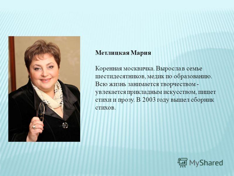 Метлицкая Мария Коренная москвичка. Выросла в семье шестидесятников, медик по образованию. Всю жизнь занимается творчеством - увлекается прикладным искусством, пишет стихи и прозу. В 2003 году вышел сборник стихов.
