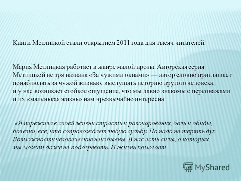 Книги Метлицкой стали открытием 2011 года для тысяч читателей. Мария Метлицкая работает в жанре малой прозы. Авторская серия Метлицкой не зря названа «За чужими окнами» автор словно приглашает понаблюдать за чужой жизнью, выслушать историю другого че