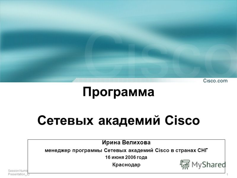 1 Session Number Presentation_ID Программа Сетевых академий Cisco Ирина Велихова менеджер программы Сетевых академий Cisco в странах СНГ 16 июня 2006 года Краснодар
