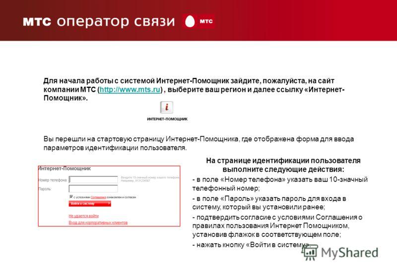 Для начала работы с системой Интернет-Помощник зайдите, пожалуйста, на сайт компании МТС (http://www.mts.ru), выберите ваш регион и далее ссылку «Интернет- Помощник».http://www.mts.ru Вы перешли на стартовую страницу Интернет-Помощника, где отображен