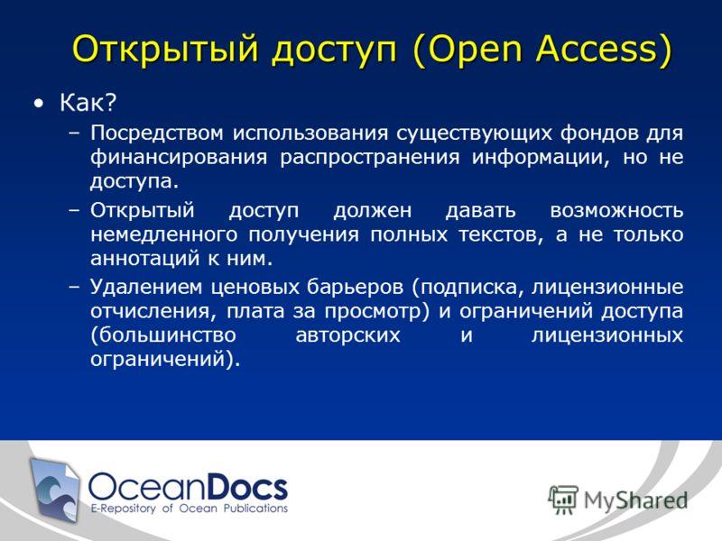 Открытый доступ (Open Access) Как? –Посредством использования существующих фондов для финансирования распространения информации, но не доступа. –Открытый доступ должен давать возможность немедленного получения полных текстов, а не только аннотаций к