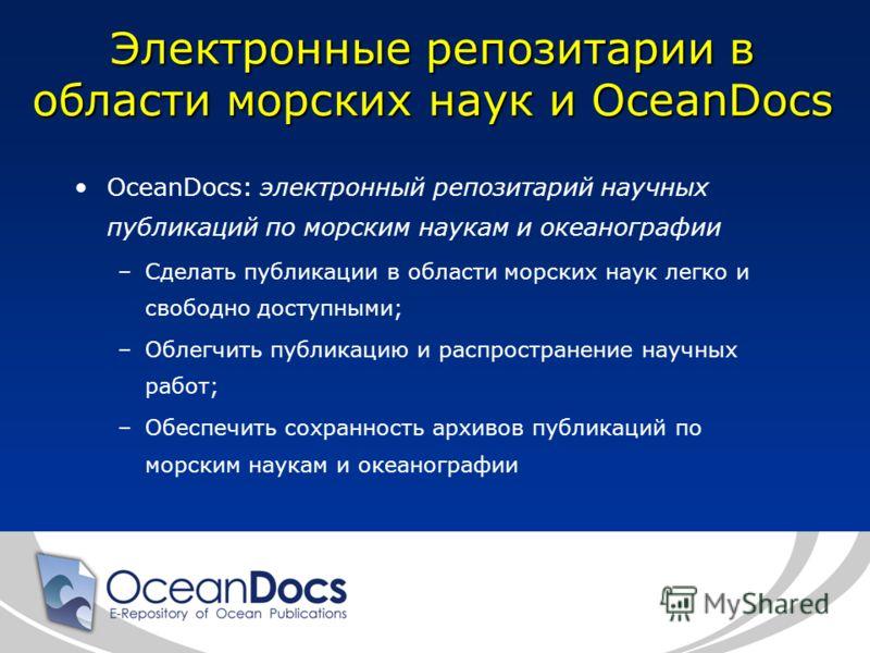 Электронные репозитарии в области морских наук и OceanDocs OceanDocs: электронный репозитарий научных публикаций по морским наукам и океанографии –Сделать публикации в области морских наук легко и свободно доступными; –Облегчить публикацию и распрост