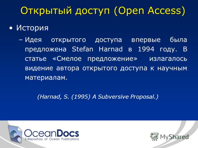 Открытый доступ (Open Access) История –Идея открытого доступа впервые была предложена Stefan Harnad в 1994 году. В статье «Смелое предложение» излагалось видение автора открытого доступа к научным материалам. (Harnad, S. (1995) A Subversive Proposal.