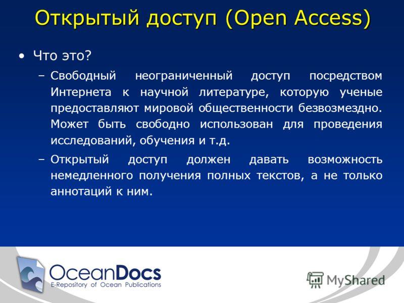 Открытый доступ (Open Access) Что это? –Свободный неограниченный доступ посредством Интернета к научной литературе, которую ученые предоставляют мировой общественности безвозмездно. Может быть свободно использован для проведения исследований, обучени