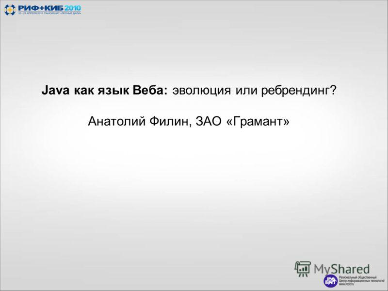 Java как язык Веба: эволюция или ребрендинг? Анатолий Филин, ЗАО «Грамант»