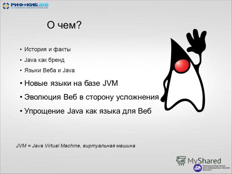 О чем? История и факты Java как бренд Языки Веба и Java Новые языки на базе JVM Эволюция Веб в сторону усложнения Упрощение Java как языка для Веб JVM = Java Virtual Machine, виртуальная машина
