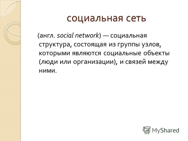 социальная сеть ( англ. social network) социальная структура, состоящая из группы узлов, которыми являются социальные объекты ( люди или организации ), и связей между ними.