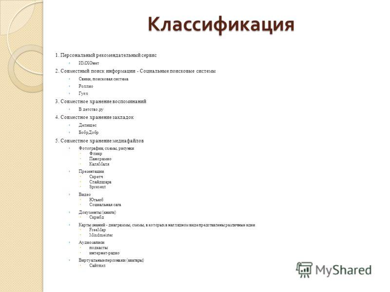 Классификация 1. Персональный рекомендательный сервис ИМХОнет 2. Совместный поиск информации - Социальные поисковые системы Свики, поисковая система Роллио Гугл 3. Совместное хранение воспоминаний В детство.ру 4. Совместное хранение закладок Делишес