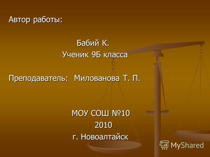 Автор работы: Бабий К. Бабий К. Ученик 9Б класса Ученик 9Б класса Преподаватель: Милованова Т. П. МОУ СОШ 10 2010 2010 г. Новоалтайск г. Новоалтайск