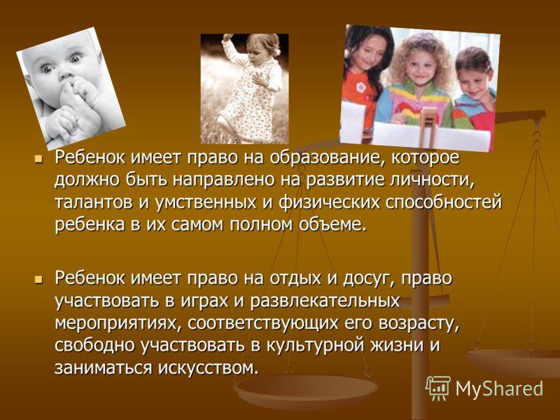 Ребенок имеет право на образование, которое должно быть направлено на развитие личности, талантов и умственных и физических способностей ребенка в их самом полном объеме. Ребенок имеет право на образование, которое должно быть направлено на развитие