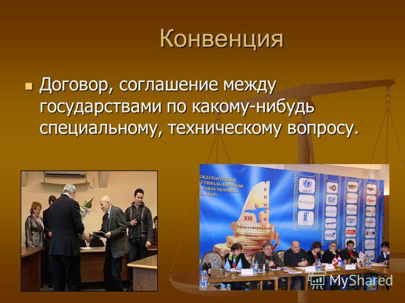 Конвенция Конвенция Договор, соглашение между государствами по какому-нибудь специальному, техническому вопросу. Договор, соглашение между государствами по какому-нибудь специальному, техническому вопросу.