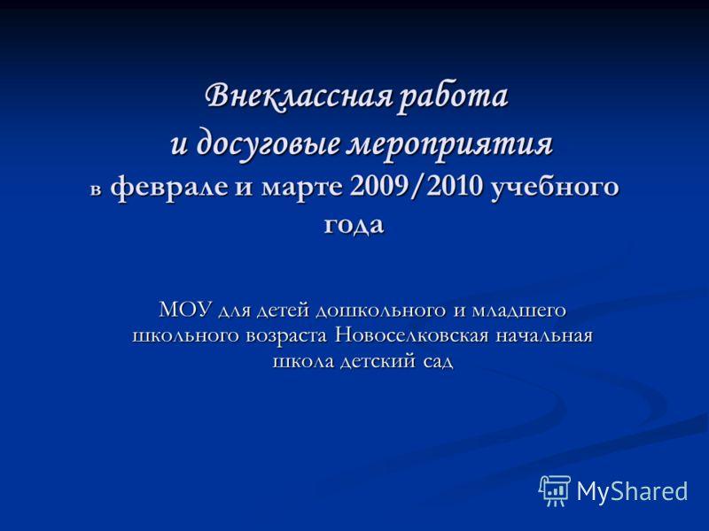 Внеклассная работа и досуговые мероприятия в феврале и марте 2009/2010 учебного года МОУ для детей дошкольного и младшего школьного возраста Новоселковская начальная школа детский сад