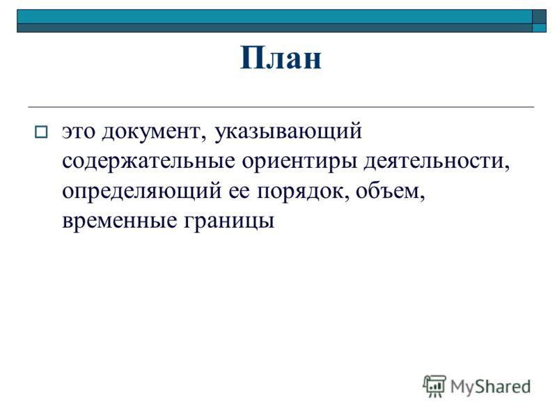 План это документ, указывающий содержательные ориентиры деятельности, определяющий ее порядок, объем, временные границы