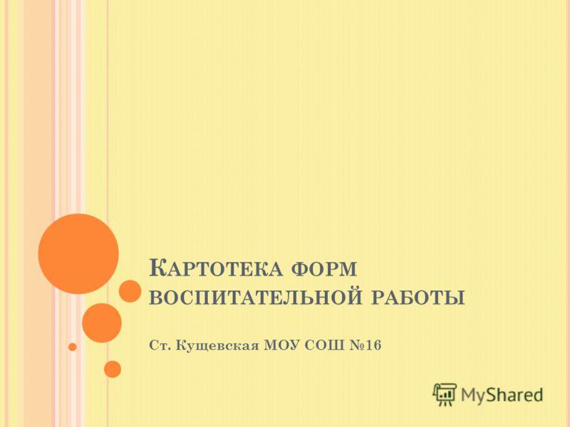 К АРТОТЕКА ФОРМ ВОСПИТАТЕЛЬНОЙ РАБОТЫ Ст. Кущевская МОУ СОШ 16