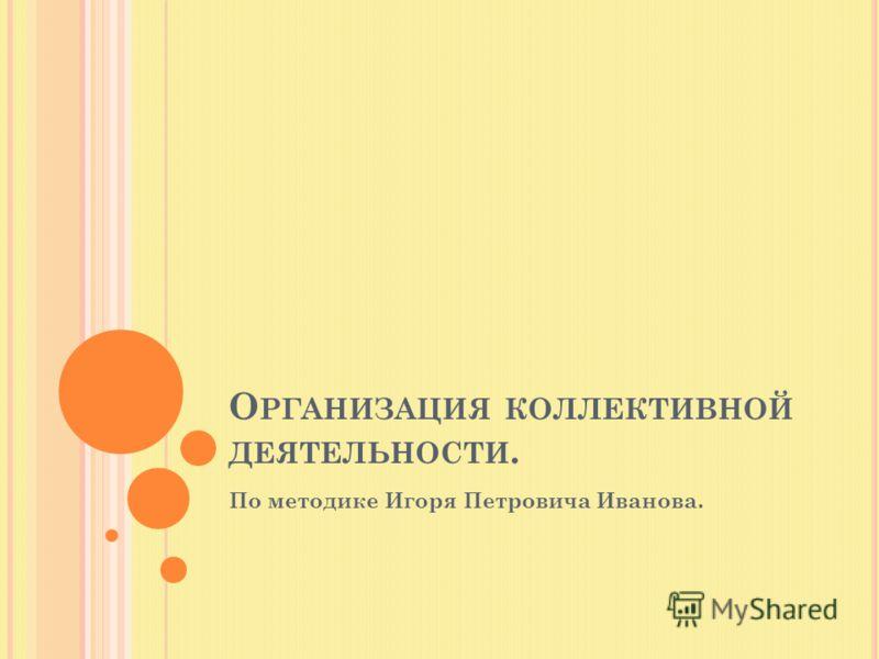 О РГАНИЗАЦИЯ КОЛЛЕКТИВНОЙ ДЕЯТЕЛЬНОСТИ. По методике Игоря Петровича Иванова.