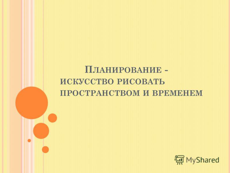 П ЛАНИРОВАНИЕ - ИСКУССТВО РИСОВАТЬ ПРОСТРАНСТВОМ И ВРЕМЕНЕМ