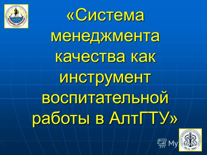 «Система менеджмента качества как инструмент воспитательной работы в АлтГТУ»