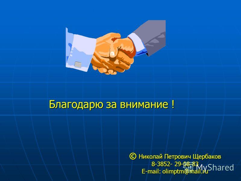 © Николай Петрович Щербаков 8-3852- 29-08-83 E-mail: olimptm@mail.ru Благодарю за внимание !