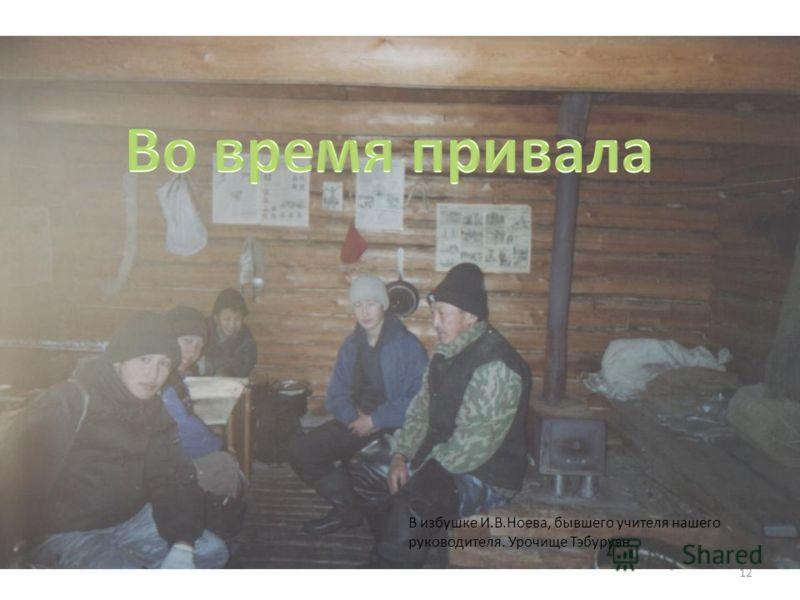 12 В избушке И.В.Ноева, бывшего учителя нашего руководителя. Урочище Тэбуруэн.