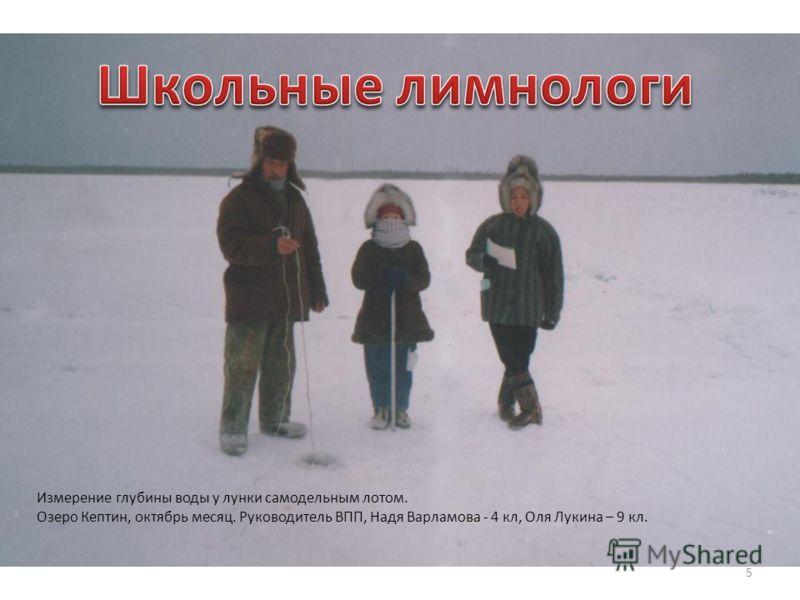 5 Измерение глубины воды у лунки самодельным лотом. Озеро Кептин, октябрь месяц. Руководитель ВПП, Надя Варламова - 4 кл, Оля Лукина – 9 кл.