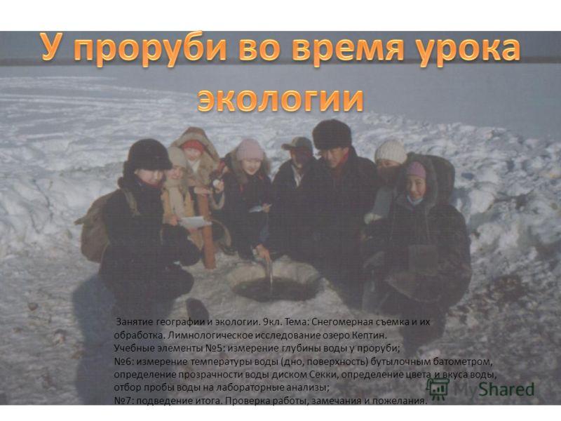 8 Занятие географии и экологии. 9кл. Тема: Снегомерная съемка и их обработка. Лимнологическое исследование озеро Кептин. Учебные элементы 5: измерение глубины воды у проруби; 6: измерение температуры воды (дно, поверхность) бутылочным батометром, опр