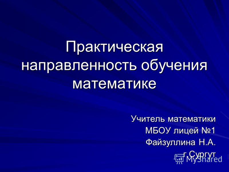 Практическая направленность обучения математике Учитель математики МБОУ лицей 1 МБОУ лицей 1 Файзуллина Н.А. г.Сургут