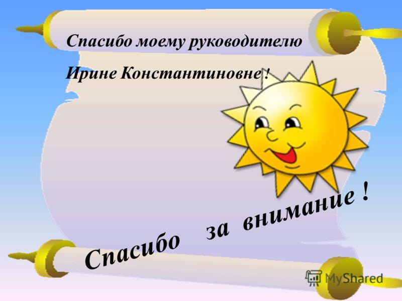 Спасибо за внимание ! Спасибо моему руководителю Ирине Константиновне !