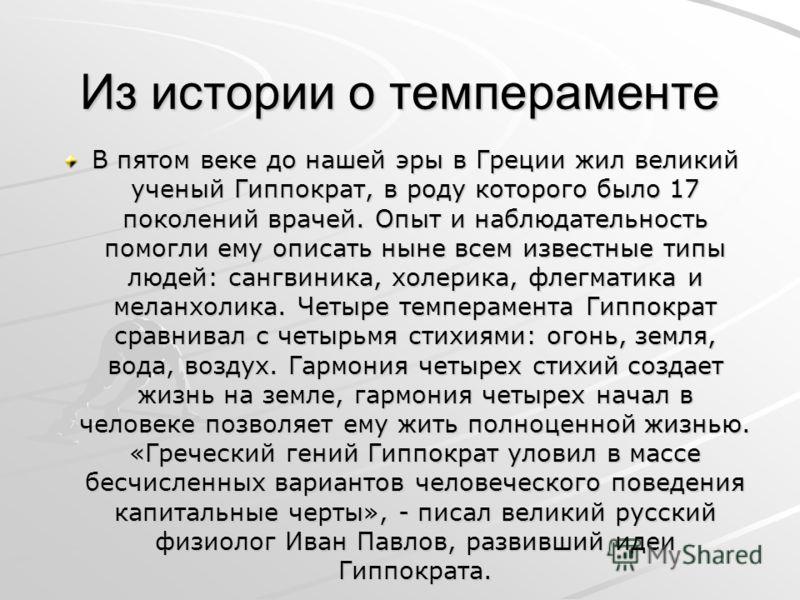 Из истории о темпераменте В пятом веке до нашей эры в Греции жил великий ученый Гиппократ, в роду которого было 17 поколений врачей. Опыт и наблюдательность помогли ему описать ныне всем известные типы людей: сангвиника, холерика, флегматика и меланх