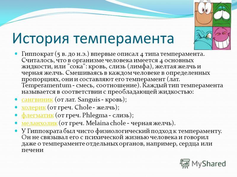 История темперамента Гиппократ (5 в. до н.э.) впервые описал 4 типа темперамента. Считалось, что в организме человека имеется 4 основных жидкости, или