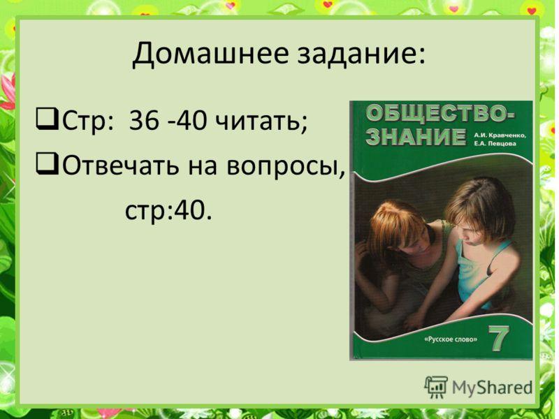 Домашнее задание: Стр: 36 -40 читать; Отвечать на вопросы, стр:40.