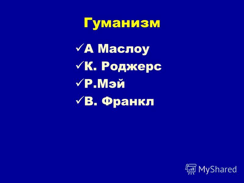 Гуманизм А Маслоу К. Роджерс Р.Мэй В. Франкл