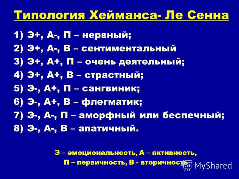 Типология Хейманса- Ле Сенна 1)Э+, А-, П – нервный; 2)Э+, А-, В – сентиментальный 3)Э+, А+, П – очень деятельный; 4)Э+, А+, В – страстный; 5)Э-, А+, П – сангвиник; 6)Э-, А+, В – флегматик; 7)Э-, А-, П – аморфный или беспечный; 8)Э-, А-, В – апатичный