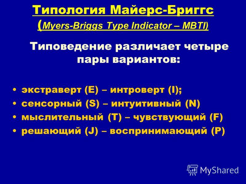 Типология Майерс-Бриггс ( Myers-Briggs Type Indicator – MBTI) Типоведение различает четыре пары вариантов: экстраверт (E) – интроверт (I); сенсорный (S) – интуитивный (N) мыслительный (T) – чувствующий (F) решающий (J) – воспринимающий (P)