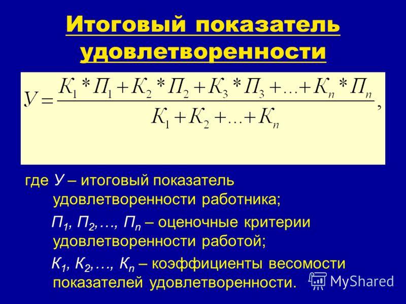 Итоговый показатель удовлетворенности где У – итоговый показатель удовлетворенности работника; П 1, П 2,…, П n – оценочные критерии удовлетворенности работой; К 1, К 2,…, К n – коэффициенты весомости показателей удовлетворенности.