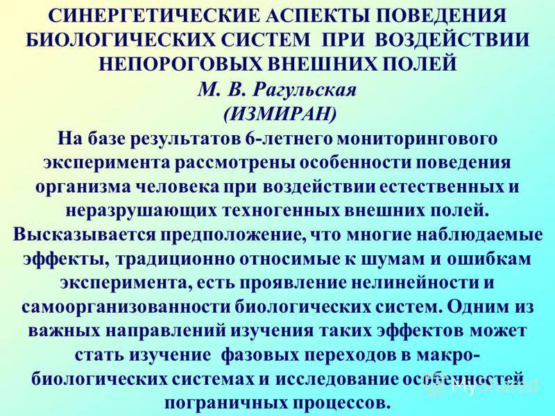 СИНЕРГЕТИЧЕСКИЕ АСПЕКТЫ ПОВЕДЕНИЯ БИОЛОГИЧЕСКИХ СИСТЕМ ПРИ ВОЗДЕЙСТВИИ НЕПОРОГОВЫХ ВНЕШНИХ ПОЛЕЙ М. В. Рагульская (ИЗМИРАН) На базе результатов 6-летнего мониторингового эксперимента рассмотрены особенности поведения организма человека при воздействи
