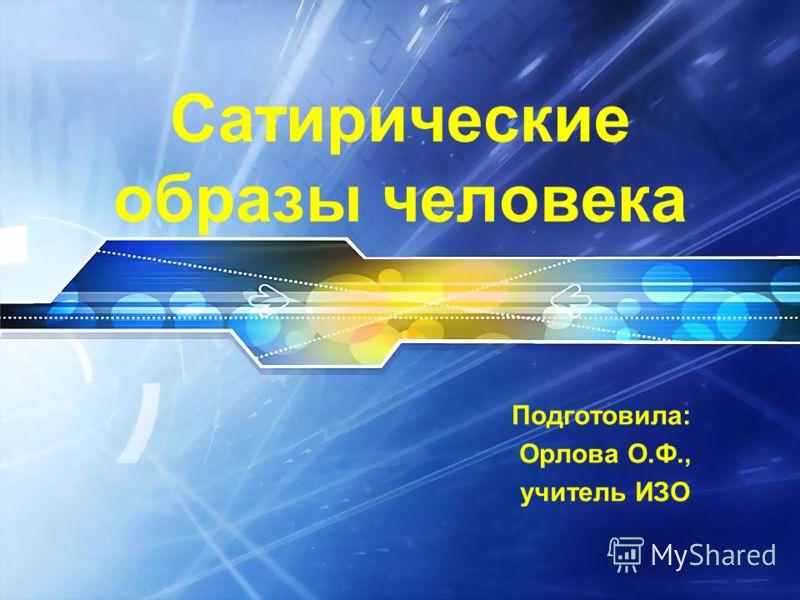 Сатирические образы человека Подготовила: Орлова О.Ф., учитель ИЗО