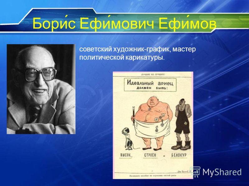 Бори́с Ефи́мович Ефи́мов советский художник-график, мастер политической карикатуры.