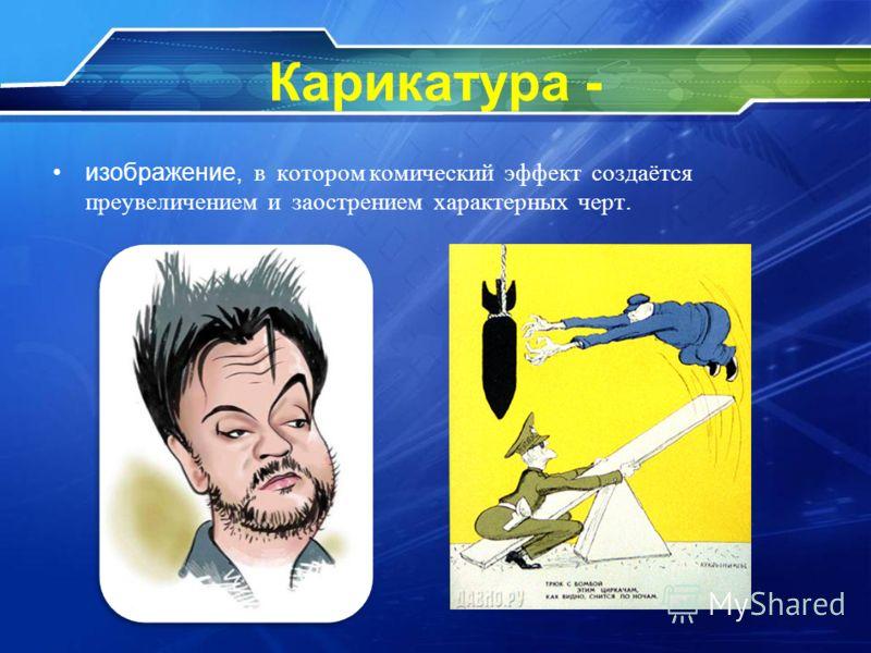 Карикатура - изображение, в котором комический эффект создаётся преувеличением и заострением характерных черт.
