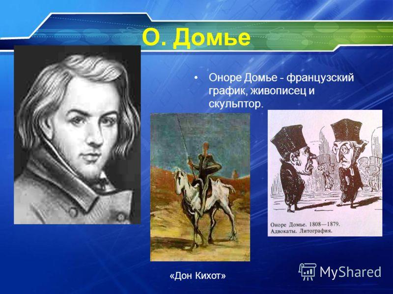 О. Домье Оноре Домье - французский график, живописец и скульптор. «Дон Кихот»