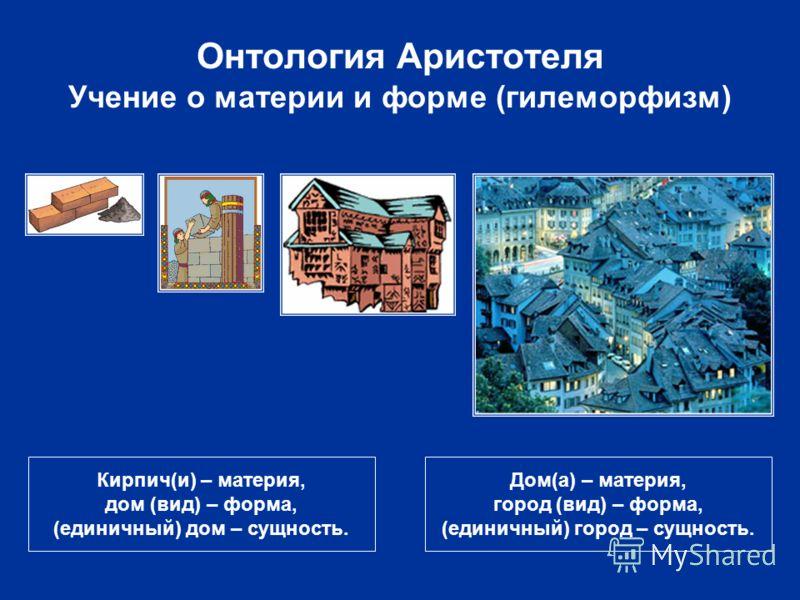Онтология Аристотеля Учение о материи и форме (гилеморфизм) Кирпич(и) – материя, дом (вид) – форма, (единичный) дом – сущность. Дом(а) – материя, город (вид) – форма, (единичный) город – сущность.
