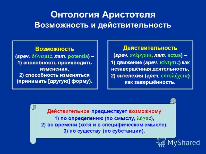 Онтология Аристотеля Возможность и действительность Возможность (греч. δύναμις, лат. potentia) – 1) способность производить изменения, 2) способность изменяться (принимать [другую] форму). Действительность (греч. ενέργεια, лат. actus) – 1) движение (