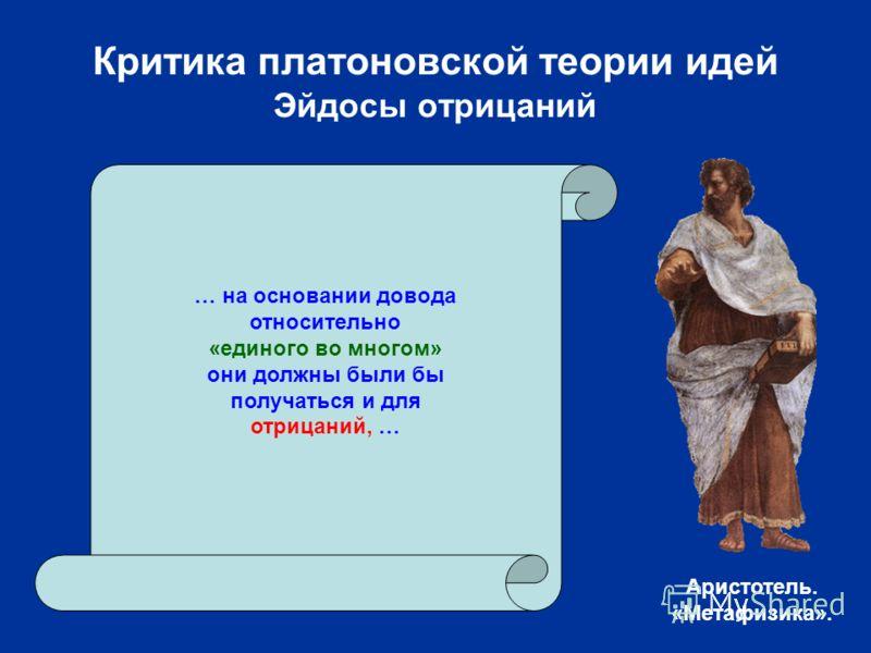 Критика платоновской теории идей Эйдосы отрицаний … на основании довода относительно «единого во многом» они должны были бы получаться и для отрицаний, … Аристотель. «Метафизика».