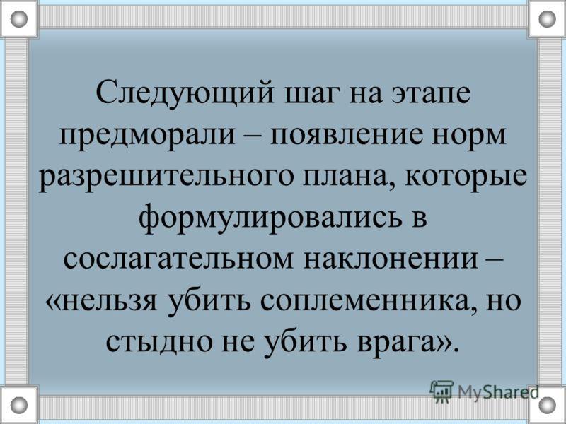 Следующий шаг на этапе предморали – появление норм разрешительного плана, которые формулировались в сослагательном наклонении – «нельзя убить соплеменника, но стыдно не убить врага».