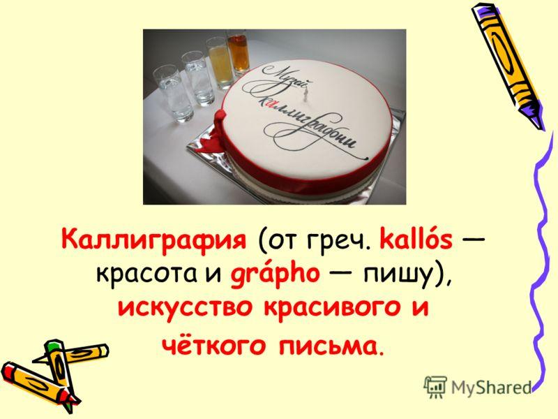Каллиграфия (от греч. kallós красота и grápho пишу), искусство красивого и чёткого письма.