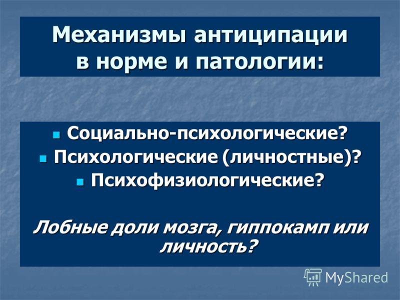Механизмы антиципации в норме и патологии: Социально-психологические? Социально-психологические? Психологические (личностные)? Психологические (личностные)? Психофизиологические? Психофизиологические? Лобные доли мозга, гиппокамп или личность?