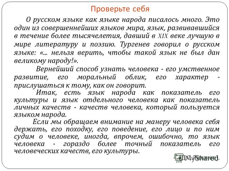 Проверьте себя О русском языке как языке народа писалось много. Это один из совершеннейших языков мира, язык, развивавшийся в течение более тысячелетия, давший в XIX веке лучшую в мире литературу и поэзию. Тургенев говорил о русском языке : «... нель